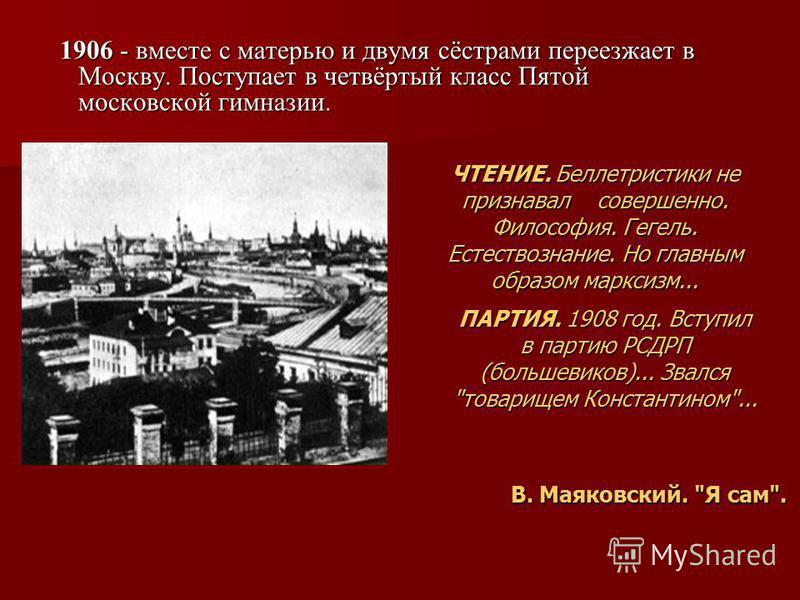 1906 - вместе с матерью и двумя сёстрами переезжает в Москву. Поступает в четвёртый класс Пятой московской гимназии. 1906 - вместе с матерью и двумя сёстрами переезжает в Москву. Поступает в четвёртый класс Пятой московской гимназии. В. Маяковский.