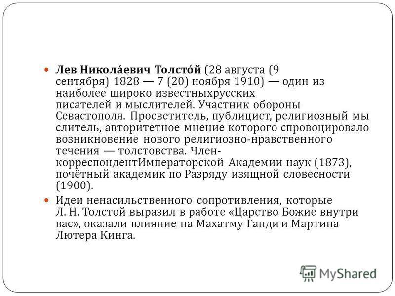 Лев Николаевич Толстой (28 августа (9 сентября ) 1828 7 (20) ноября 1910) один из наиболее широко известных русских писателей и мыслителей. Участник обороны Севастополя. Просветитель, публицист, религиозный мыслитель, авторитетное мнение которого спр
