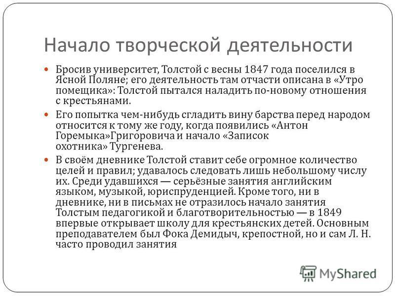 Начало творческой деятельности Бросив университет, Толстой с весны 1847 года поселился в Ясной Поляне ; его деятельность там отчасти описана в « Утро помещика »: Толстой пытался наладить по - новому отношения с крестьянами. Его попытка чем - нибудь с