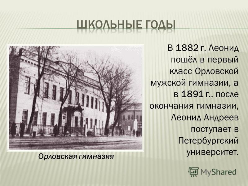 В 1882 г. Леонид пошёл в первый класс Орловской мужской гимназии, а в 1891 г., после окончания гимназии, Леонид Андреев поступает в Петербургский университет. Орловская гимназия