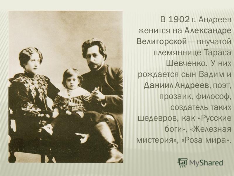 В 1902 г. Андреев женится на Александре Велигорской внучатой племяннице Тараса Шевченко. У них рождается сын Вадим и Даниил Андреев, поэт, прозаик, философ, создатель таких шедевров, как «Русские боги», «Железная мистерия», «Роза мира».