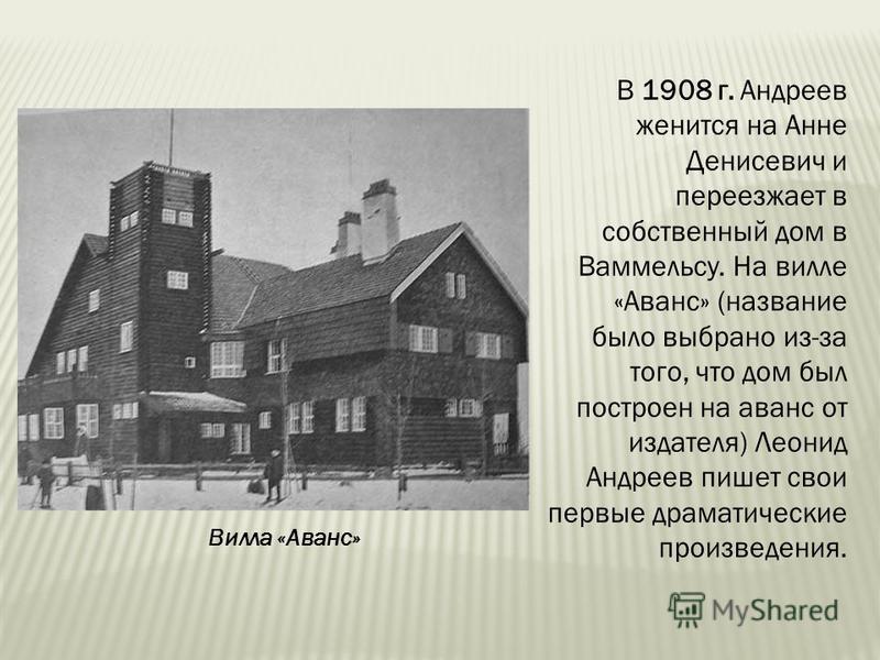 В 1908 г. Андреев женится на Анне Денисевич и переезжает в собственный дом в Ваммельсу. На вилле «Аванс» (название было выбрано из-за того, что дом был построен на аванс от издателя) Леонид Андреев пишет свои первые драматические произведения. Вилла