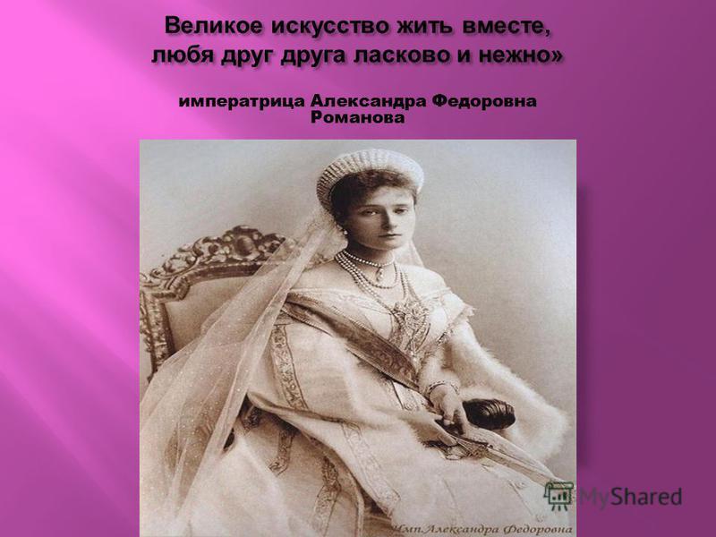 Великое искусство жить вместе, любя друг друга ласково и нежно » императрица Александра Федоровна Романова