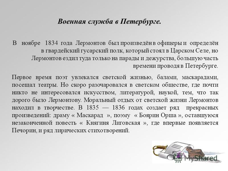 В ноябре 1834 года Лермонтов был произведён в офицеры и определён в гвардейский гусарский полк, который стоял в Царском Селе, но Лермонтов ездил туда только на парады и дежурства, большую часть времени проводя в Петербурге. Первое время поэт увлекалс