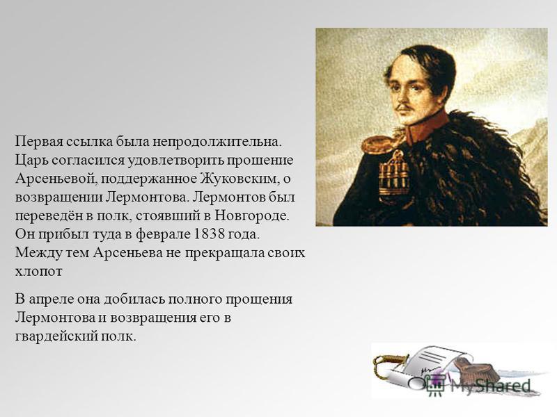 Первая ссылка была непродолжительна. Царь согласился удовлетворить прошение Арсеньевой, поддержанное Жуковским, о возвращении Лермонтова. Лермонтов был переведён в полк, стоявший в Новгороде. Он прибыл туда в феврале 1838 года. Между тем Арсеньева не