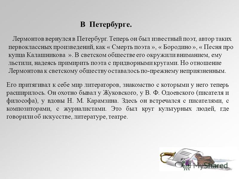 В Петербурге. Лермонтов вернулся в Петербург. Теперь он был известный поэт, автор таких первоклассных произведений, как « Смерть поэта », « Бородино », « Песня про купца Калашникова ». В светском обществе его окружили вниманием, ему льстили, надеясь