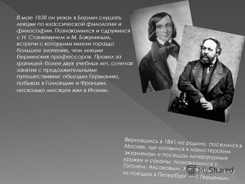 Вернувшись в 1841 на родину, поселился в Москве, где готовился к магистерским экзаменам и посещал литературные кружки и салоны: познакомился с Гоголем, Аксаковым, Хомяковым. В одну из поездок в Петербург с Герценым.