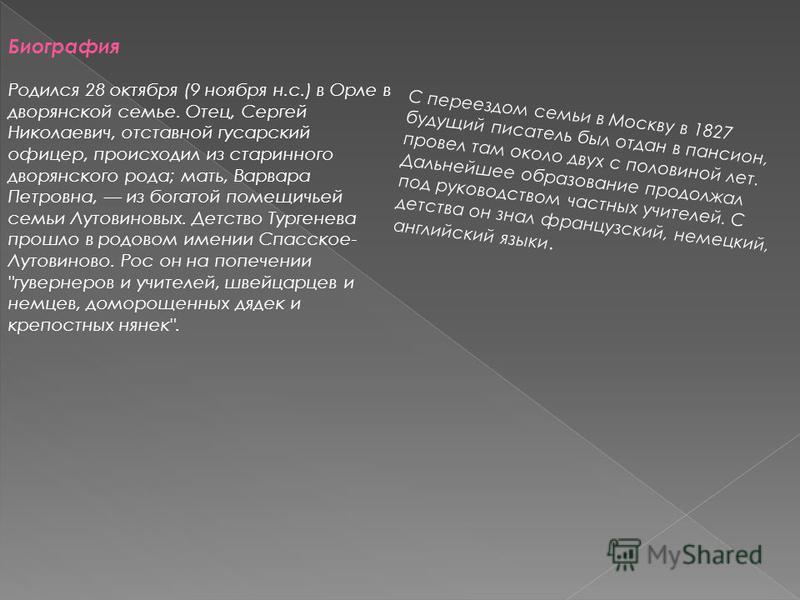 Биография Родился 28 октября (9 ноября н.с.) в Орле в дворянской семье. Отец, Сергей Николаевич, отставной гусарский офицер, происходил из старинного дворянского рода; мать, Варвара Петровна, из богатой помещичьей семьи Лутовиновых. Детство Тургенева