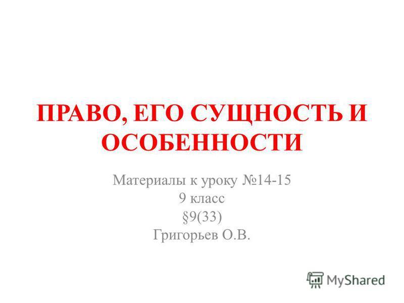 ПРАВО, ЕГО СУЩНОСТЬ И ОСОБЕННОСТИ Материалы к уроку 14-15 9 класс §9(33) Григорьев О.В.