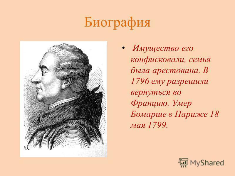 Биография Имущество его конфисковали, семья была арестована. В 1796 ему разрешили вернуться во Францию. Умер Бомарше в Париже 18 мая 1799.