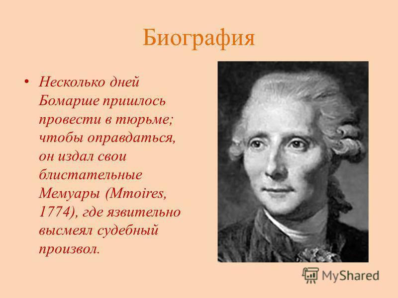 Биография Несколько дней Бомарше пришлось провести в тюрьме; чтобы оправдаться, он издал свои блистательные Мемуары (Mmoires, 1774), где язвительно высмеял судебный произвол.