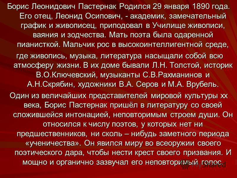 Борис Леонидович Пастернак Родился 29 января 1890 года. Его отец, Леонид Осипович, - академик, замечательный график и живописец, приподовал в Училище живописи, ваяния и зодчества. Мать поэта была одаренной пианисткой. Мальчик рос в высокоинтеллигентн