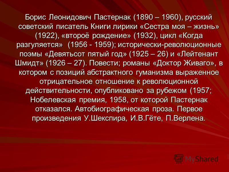 Борис Леонидович Пастернак (1890 – 1960), русский советский писатель Книги лирики «Сестра моя – жизнь» (1922), «второё рождение» (1932), цикл «Когда разгуляется» (1956 - 1959); исторически-революционные поэмы «Девятьсот пятый год» (1925 – 26) и «Лейт