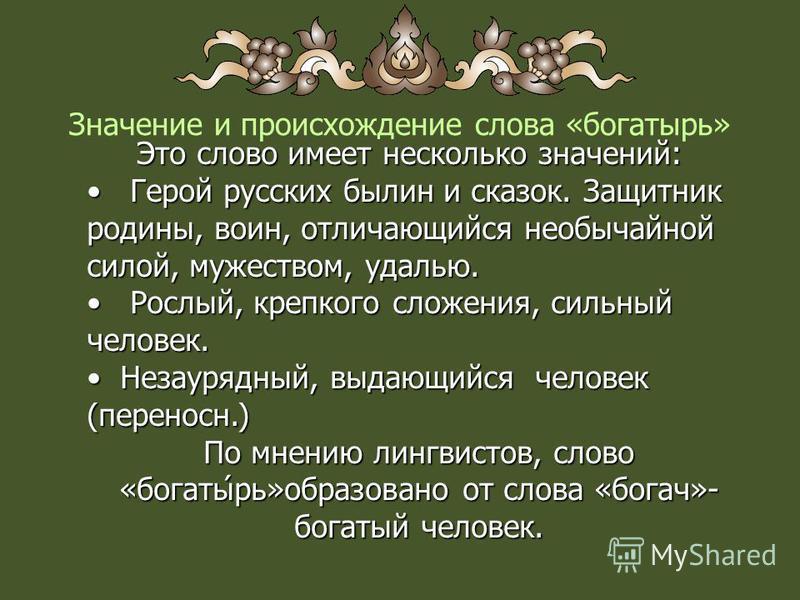 Значение и происхождение слова «богатырь» Это слово имеет несколько значений: Это слово имеет несколько значений: Герой русских былин и сказок. Защитник родины, воин, отличающийся необычайной силой, мужеством, удалью. Герой русских былин и сказок. За