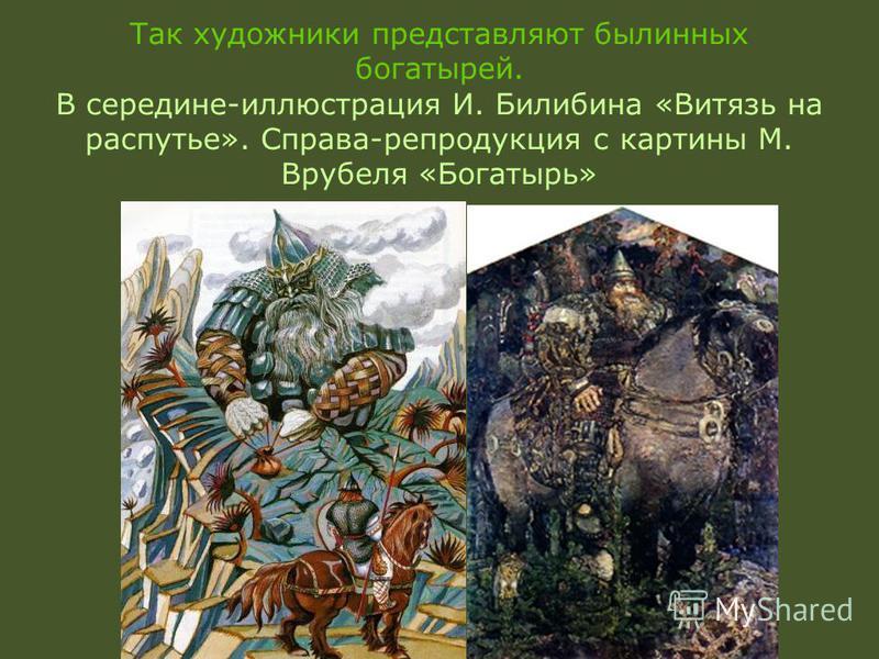 Так художники представляют былинных богатырей. В середине-иллюстрация И. Билибина «Витязь на распутье». Справа-репродукция с картины М. Врубеля «Богатырь»