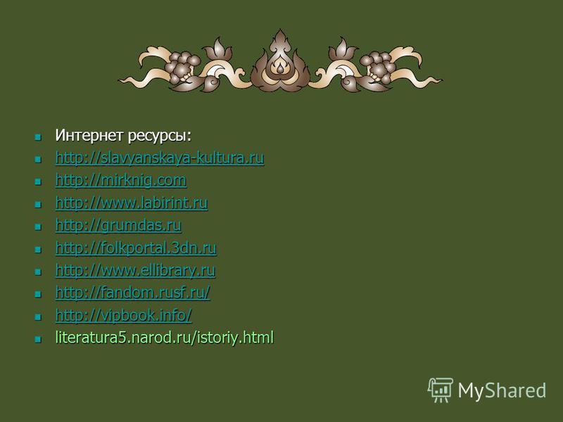 Интернет ресурсы: Интернет ресурсы: http://slavyanskaya-kultura.ru http://slavyanskaya-kultura.ru http://slavyanskaya-kultura.ru http://mirknig.com http://mirknig.com http://mirknig.com http://www.labirint.ru http://www.labirint.ru http://www.labirin