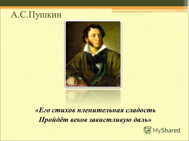 А.С.Пушкин «Его стихов пленительная сладость Пройдёт веков завистливую даль»