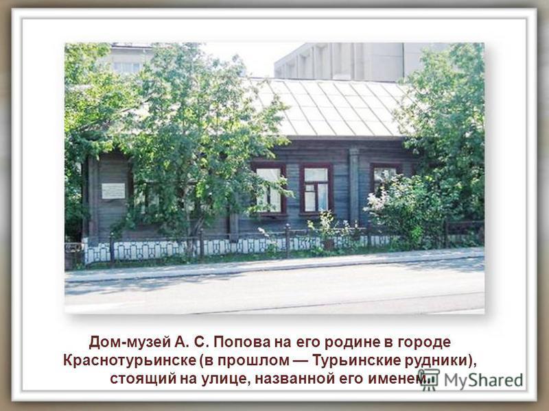 Дом-музей А. С. Попова на его родине в городе Краснотурьинске (в прошлом Турьинские рудники), стоящий на улице, названной его именем.