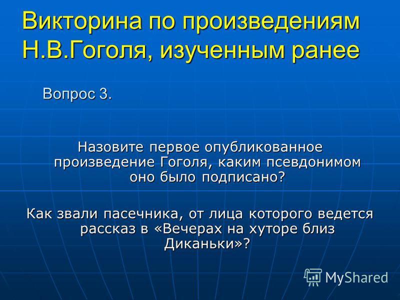 Викторина по произведениям Н.В.Гоголя, изученным ранее Назовите первое опубликованное произведение Гоголя, каким псевдонимом оно было подписано? Как звали пасечника, от лица которого ведется рассказ в «Вечерах на хуторе близ Диканьки»? Вопрос 3.