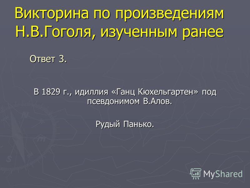 Викторина по произведениям Н.В.Гоголя, изученным ранее В 1829 г., идиллия «Ганц Кюхельгартен» под псевдонимом В.Алов. Рудый Панько. Ответ 3.