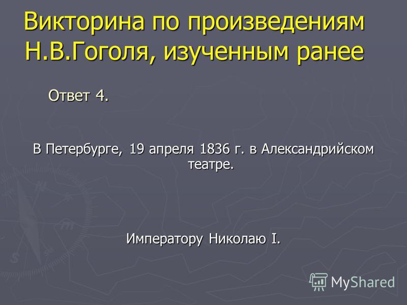 Викторина по произведениям Н.В.Гоголя, изученным ранее В Петербурге, 19 апреля 1836 г. в Александрийском театре. Императору Николаю I. Ответ 4.