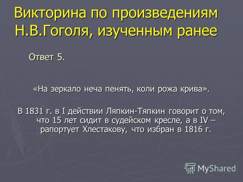 Викторина по произведениям Н.В.Гоголя, изученным ранее «На зеркало неча пенять, коли рожа крива». В 1831 г. в I действии Ляпкин-Тяпкин говорит о том, что 15 лет сидит в судейском кресле, а в IV – рапортует Хлестакову, что избран в 1816 г. Ответ 5.