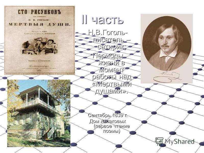 II часть Н.В.Гоголь- писатель – сатирик; Периоды жизни в момент работы над «Мертвыми душами». Сентябрь 1839 г. Дом Аксаковых (первое чтение поэмы)
