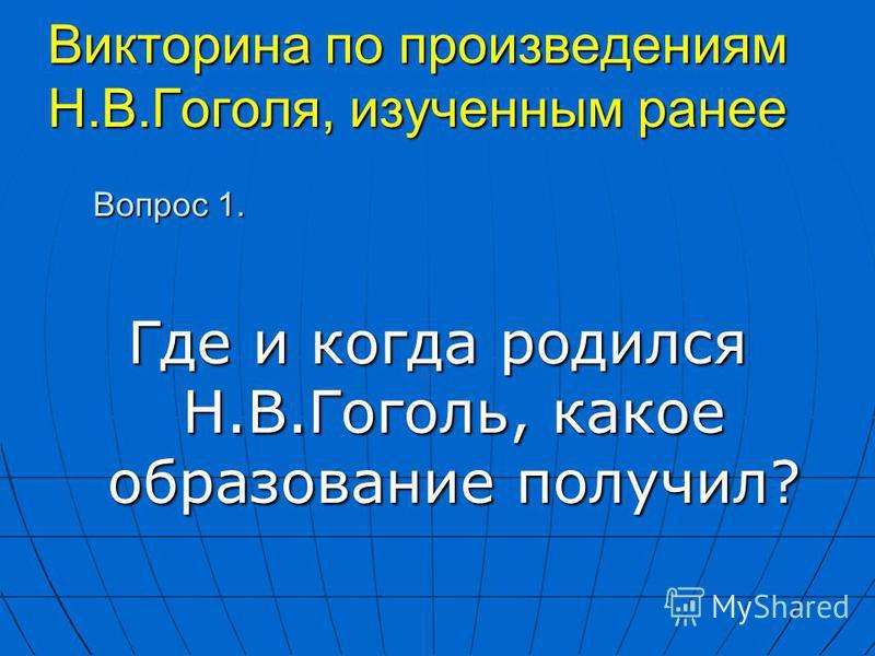 Викторина по произведениям Н.В.Гоголя, изученным ранее Где и когда родился Н.В.Гоголь, какое образование получил? Вопрос 1.