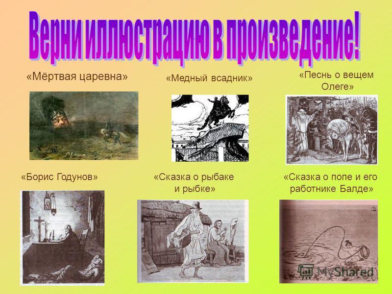 н «Мёртвая царевна» 1 «Медный всадник» «Песнь о вещем Олеге» «Борис Годунов»«Сказка о рыбаке и рыбке» «Сказка о попе и его работнике Балде»