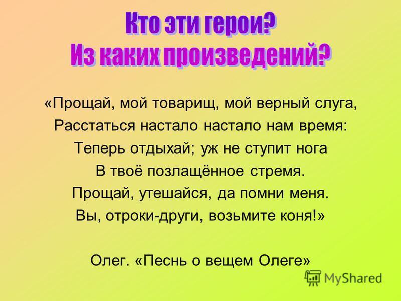 «Прощай, мой товарищ, мой верный слуга, Расстаться настало настало нам время: Теперь отдыхай; уж не ступит нога В твоё позлащённое стремя. Прощай, утешайся, да помни меня. Вы, отроки-други, возьмите коня!» Олег. «Песнь о вещем Олеге»