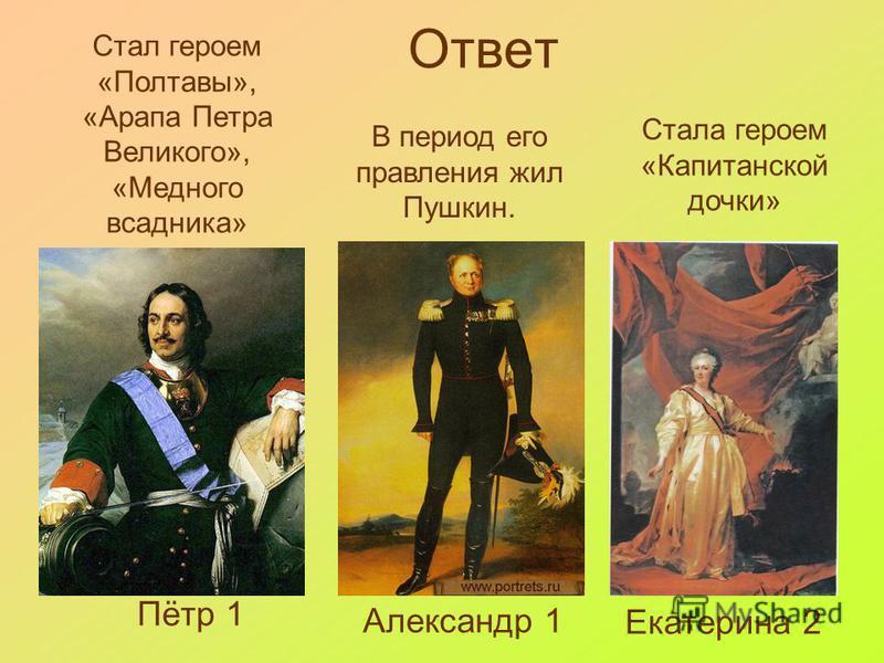 Ответ Пётр 1 Александр 1 Екатерина 2 Стал героем «Полтавы», «Арапа Петра Великого», «Медного всадника» В период его правления жил Пушкин. Стала героем «Капитанской дочки»