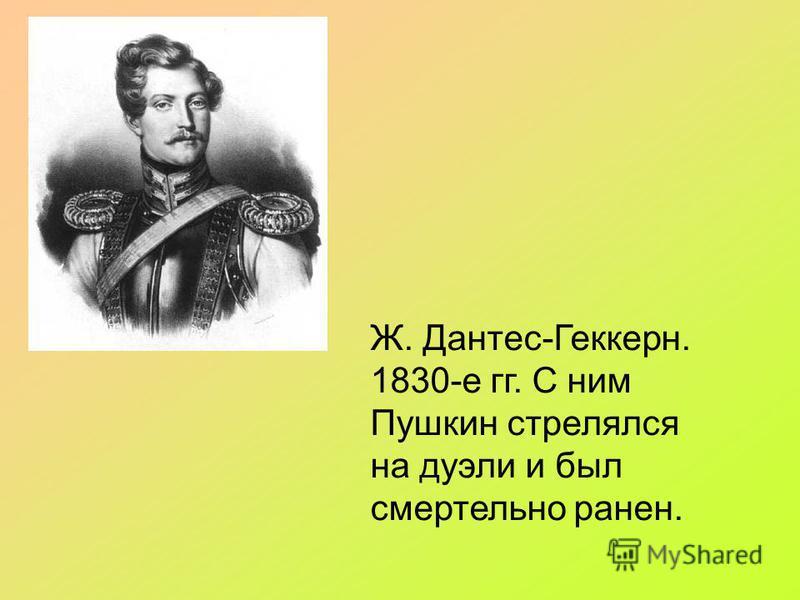Ж. Дантес-Геккерн. 1830-е гг. С ним Пушкин стрелялся на дуэли и был смертельно ранен.
