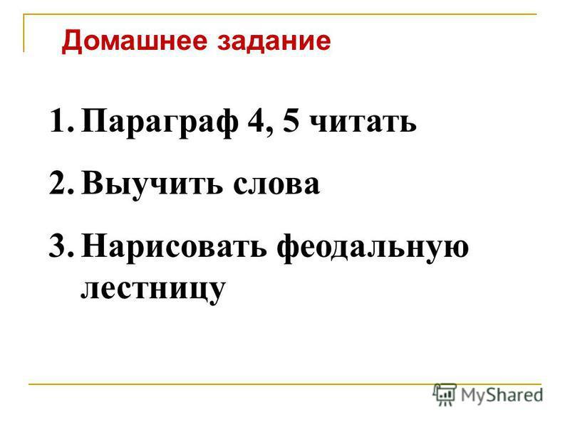 Домашнее задание 1. Параграф 4, 5 читать 2. Выучить слова 3. Нарисовать феодальную лестницу