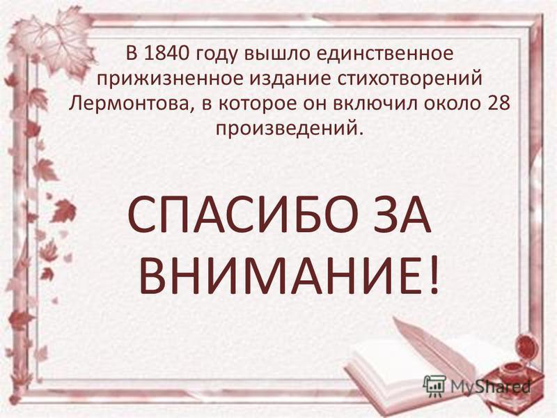 В 1840 году вышло единственное прижизненное издание стихотворений Лермонтова, в которое он включил около 28 произведений. СПАСИБО ЗА ВНИМАНИЕ!