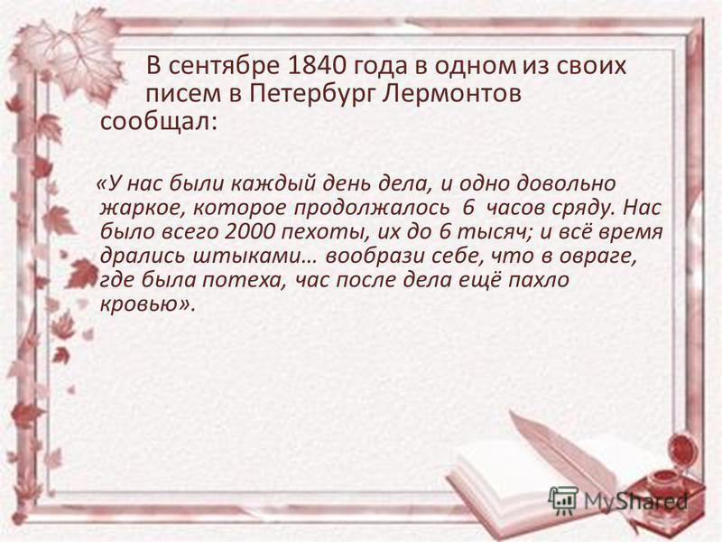 В сентябре 1840 года в одном из своих писем в Петербург Лермонтов сообщал: «У нас были каждый день дела, и одно довольно жаркое, которое продолжалось 6 часов сряду. Нас было всего 2000 пехоты, их до 6 тысяч; и всё время дрались штыками… вообрази себе