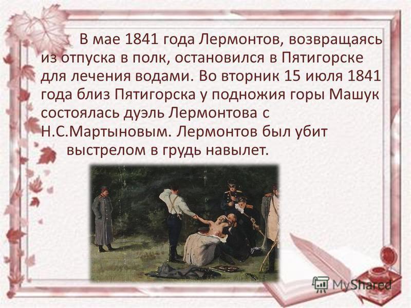 В мае 1841 года Лермонтов, возвращаясь из отпуска в полк, остановился в Пятигорске для лечения водами. Во вторник 15 июля 1841 года близ Пятигорска у подножия горы Машук состоялась дуэль Лермонтова с Н.С.Мартыновым. Лермонтов был убит выстрелом в гру