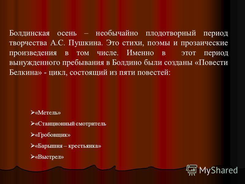 Болдинская осень – необычайно плодотворный период творчества А.С. Пушкина. Это стихи, поэмы и прозаические произведения в том числе. Именно в этот период вынужденного пребывания в Болдино были созданы «Повести Белкина» - цикл, состоящий из пяти повес