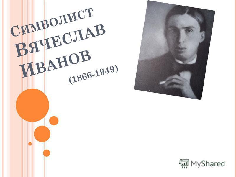 С ИМВОЛИСТ В ЯЧЕСЛАВ И ВАНОВ (1866-1949)