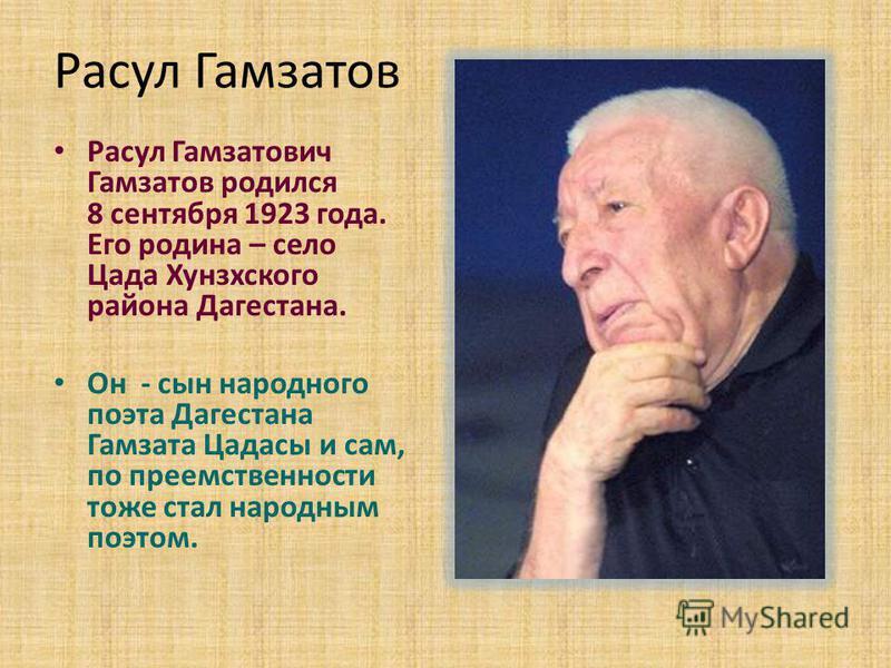 Расул Гамзатов Расул Гамзатович Гамзатов родился 8 сентября 1923 года. Его родина – село Цада Хунзхского района Дагестана. Он - сын народного поэта Дагестана Гамзата Цадасы и сам, по преемственности тоже стал народным поэтом.