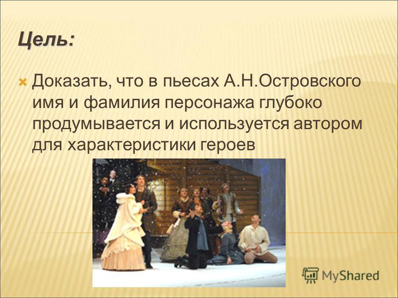 Цель: Доказать, что в пьесах А.Н.Островского имя и фамилия персонажа глубоко продумывается и используется автором для характеристики героев
