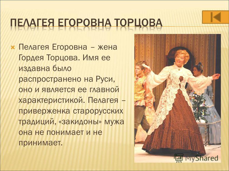 Пелагея Егоровна – жена Гордея Торцова. Имя ее издавна было распространено на Руси, оно и является ее главной характеристикой. Пелагея – приверженка старорусских традиций, «закидоны» мужа она не понимает и не принимает.