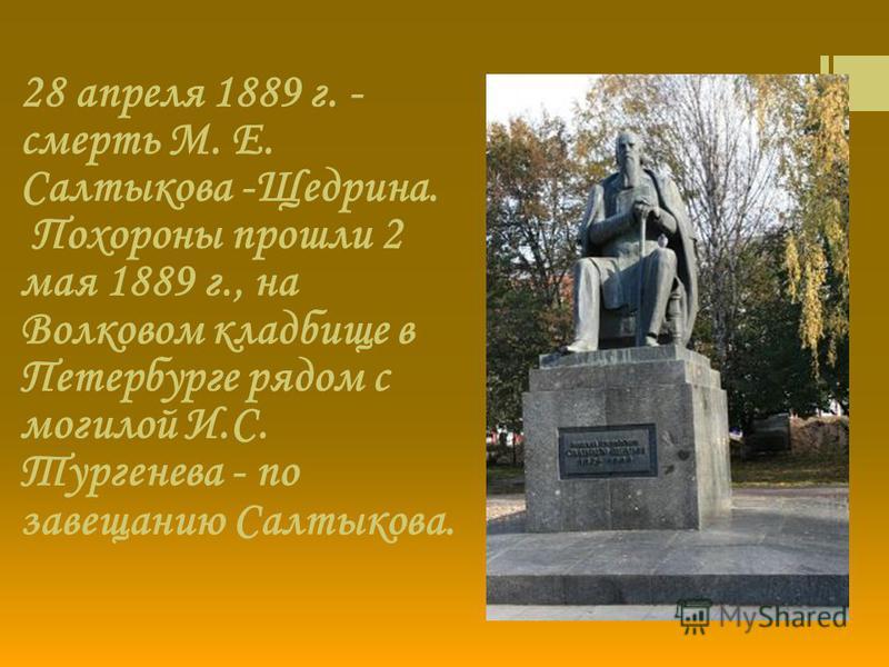 28 апреля 1889 г. - смерть М. Е. Салтыкова -Щедрина. Похороны прошли 2 мая 1889 г., на Волковом кладбище в Петербурге рядом с могилой И.С. Тургенева - по завещанию Салтыкова.