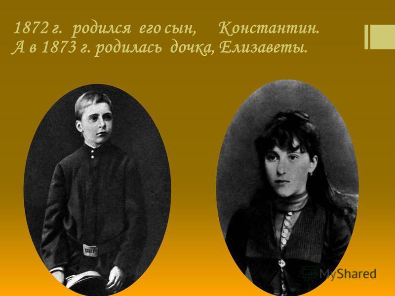 1872 г. родился его сын, Константин. А в 1873 г. родилась дочка, Елизаветы.