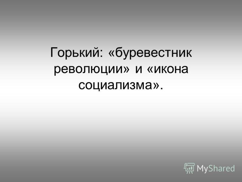 Горький: «буревестник революции» и «икона социализма».