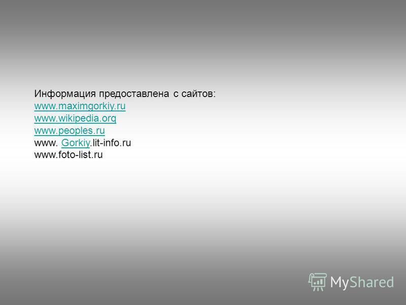 Информация предоставлена с сайтов: www.maximgorkiy.ru www.wikipedia.orq www.peoples.ru www. Gorkiy.lit-info.ruGorkiy www.foto-list.ru