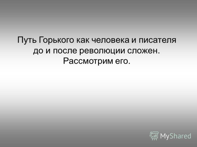 Путь Горького как человека и писателя до и после революции сложен. Рассмотрим его.