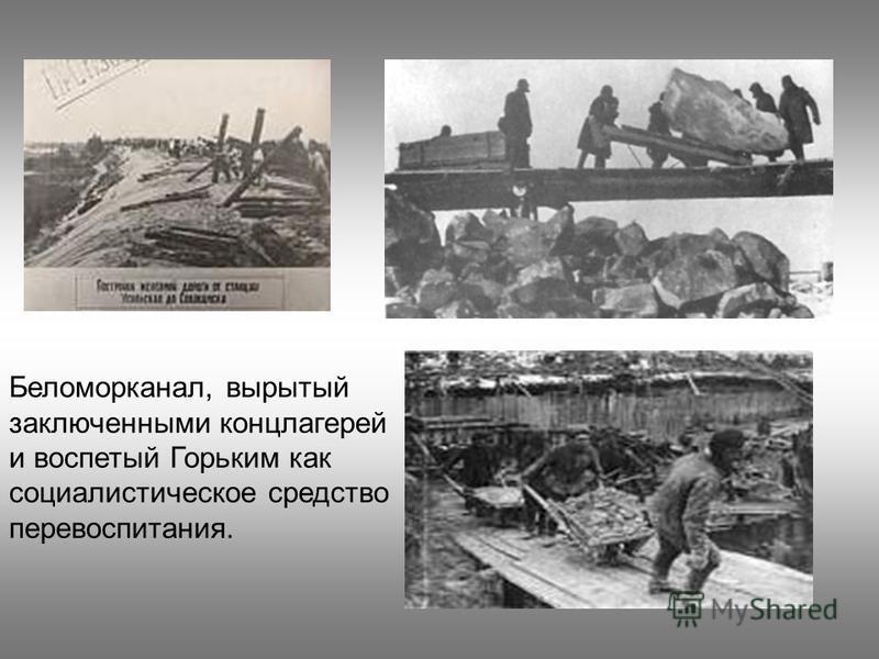 Беломорканал, вырытый заключенными концлагерей и воспетый Горьким как социалистическое средство перевоспитания.