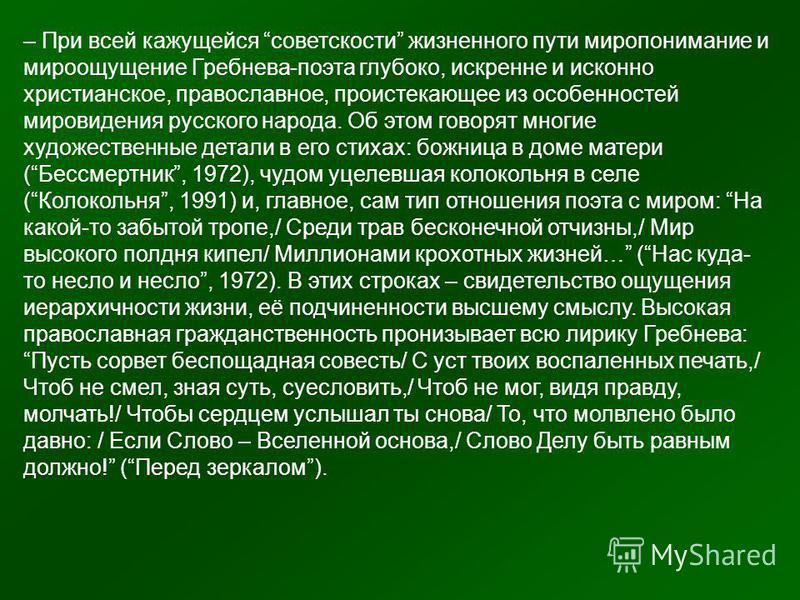 – При всей кажущейся советскости жизненного пути миропонимание и мироощущение Гребнева-поэта глубоко, искренне и исконно христианское, православное, проистекающее из особенностей мировидения русского народа. Об этом говорят многие художественные дета