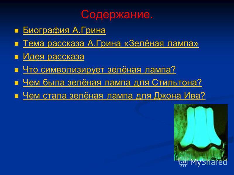 Содержание. Биография А.Грина Биография А.Грина Тема рассказа А.Грина «Зелёная лампа» Идея рассказа Что символизирует зелёная лампа? Чем была зелёная лампа для Стильтона? Чем стала зелёная лампа для Джона Ива?