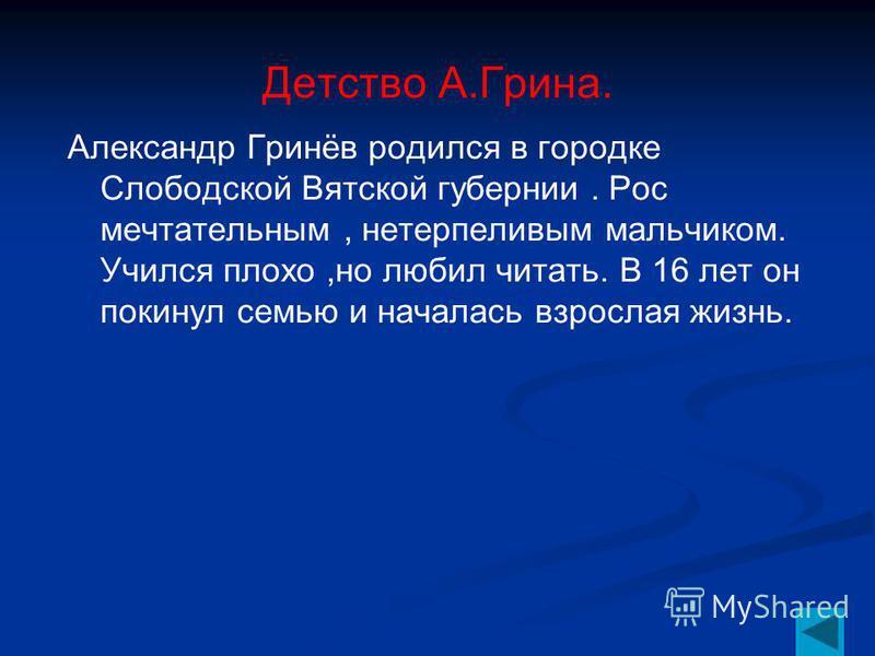 Детство А.Грина. Александр Гринёв родился в городке Слободской Вятской губернии. Рос мечтательным, нетерпеливым мальчиком. Учился плохо,но любил читать. В 16 лет он покинул семью и началась взрослая жизнь.